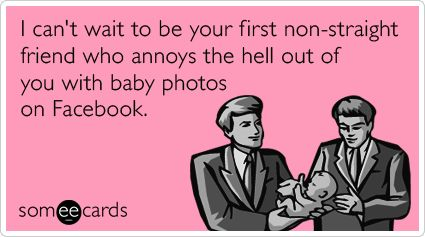 I can't wait to be your first non-straight friend who annoys the hell out of you with baby photos on Facebook.