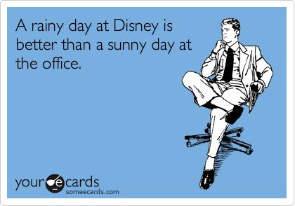 A rainy day at Disney is better than a sunny day at the office.