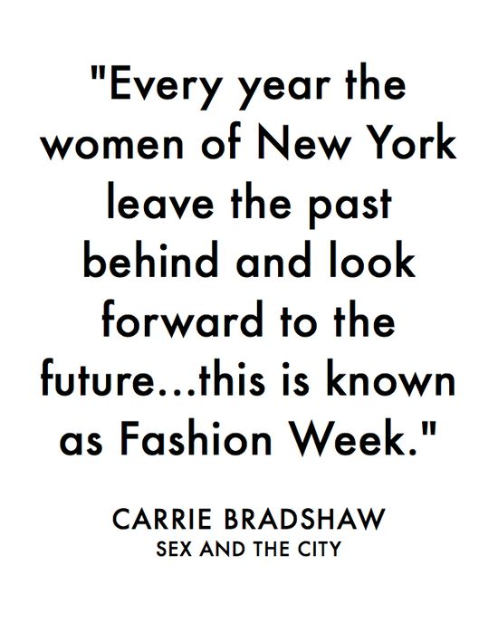 """Every Year The Women Of New York Leave The Past Behind & Look Forward To The Future… This Is Known As Fashion Week…"" – Carrie Bradshaw"