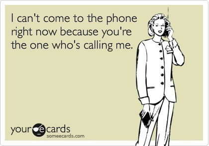 I can't come to the phone right now because you're the one who's calling me.