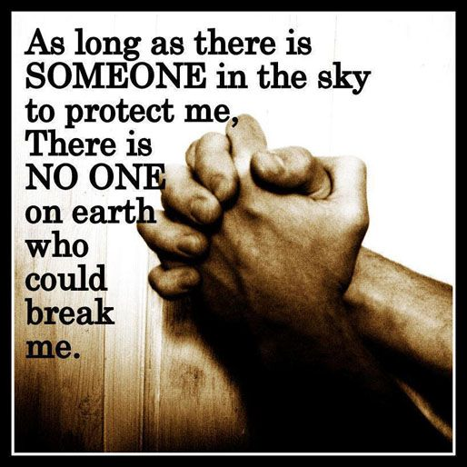 As long as there is someone in the sky to protect me, there is no one on earth who could break me.