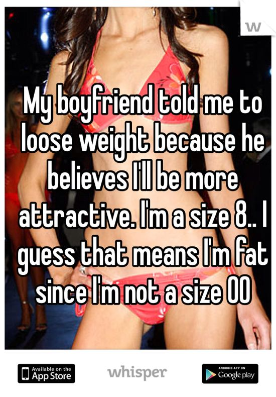 My boyfriend told me to loose weight because he believes I'll be more attractive. I'm a size 8.. I guess that means I'm fat since I'm not a size 00