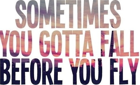 Sometimes you gotta fall before you fly<3