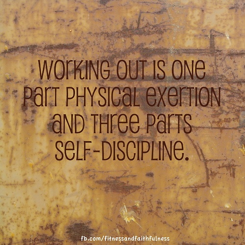 Working out is one part physical exertion and three parts self-discipline. Yep!!