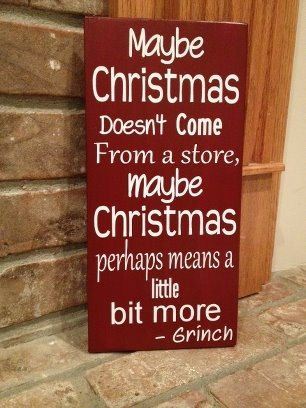 Maybe Christmas doesn't come from a store - Grinch.