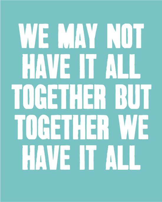 We May Not Have It All Together but Together We Have It All - Inspirational Quote