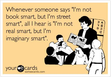 Whenever someone says 'I'm not book smart, but I'm street smart', all I hear is 'I'm not real smart, but I'm imaginary smart'.