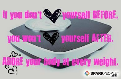 If you don't love yourself before, you won't love yourself after. Adore your body at every weight. via @SparkPeople