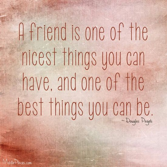 What a friend is. And I am so fortunate to have great, great friends and my girls. And it is just as important to me that I am a great, loyal, loving friend to them.