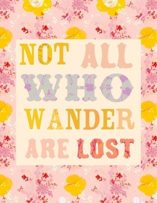 """Not all who wander are lost."""