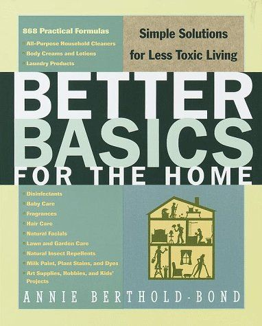 Better Basics for the Home: Simple Solutions for Less Toxic Living by Annie Berthold-Bond [Easy, cost-effective formulas for home, garden, and personal care--this book is a keeper]  #DIY #cleaning #green_home #natural_health