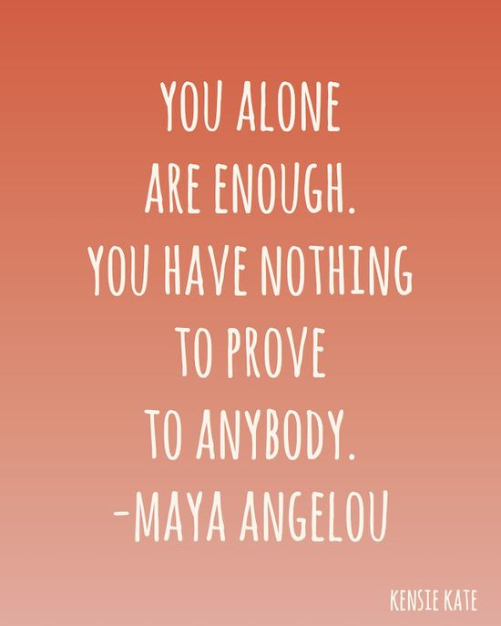 You alone are enough - Maya Angelou