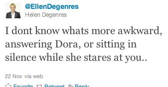 Ellen Degenres: I don't know what's more awkward, answering Dora, or sitting in silence while she stares at you.