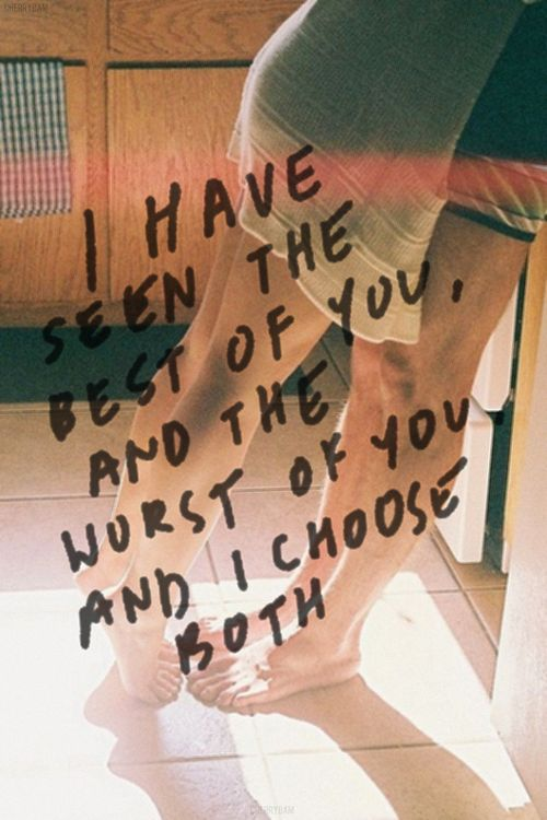 """I have seen the best of you, and the worst of you, and I choose both."" #lovequotes"