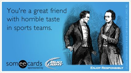 Funny Ecard: You're a great friend with horrible taste in sports teams.