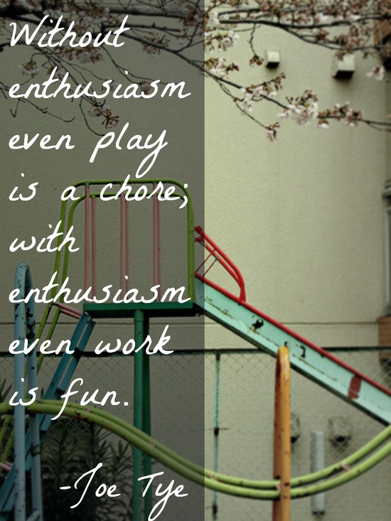 """Without enthusiasm even play is a chore; with enthusiasm even work is fun""      -Joe Tye"