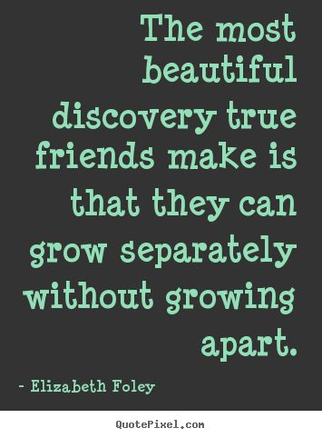 The most beautiful discovery true friends make is that.. Elizabeth Foley top friendship quotes