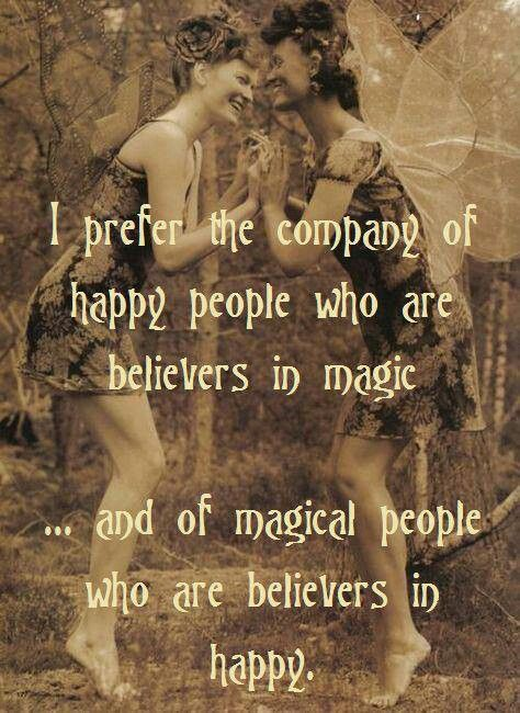 I prefer the company of happy people who are believers in magic and of magical people who are believers in happy