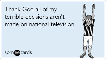 Funny Sports Ecard: Thank God all of my terrible decisions aren't made on national television.