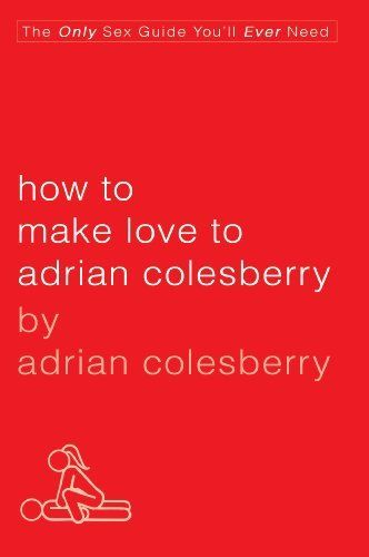 How to Make Love to Adrian Colesberry: The Only Sex Guide You'll Ever Need by Adrian Colesberry. $11.09. Author: Adrian Colesberry. 224 pages. Publisher: Gotham Books (July 16, 2009)