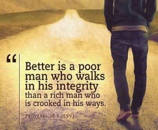 Proverbs 28:6 - Better is a poor man who walks in his integrity than a rich man who is crooked in his ways. // Your integrity is the most valuable thing a person could have. Protect it. Live by it. Strengthen it. Keep it.