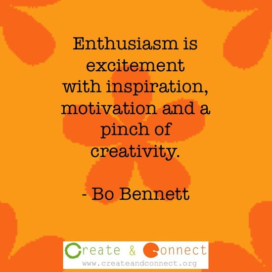 Enthusiasm!  http://www.createandconnect.org/blog