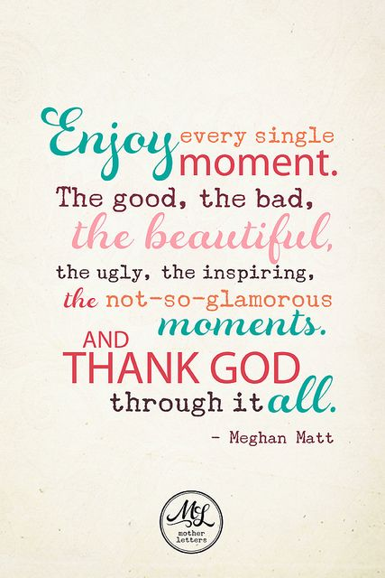 I like this because it fits life so perfectly....if you are thankful for every moment you are living with no regrets and its such a beautiful thing