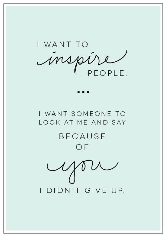 """I want to inspire people. I want someone to look at me and say 'because of you, I didn't give up.'"""