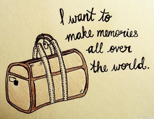 I want to travel and make memories everywhere I go.