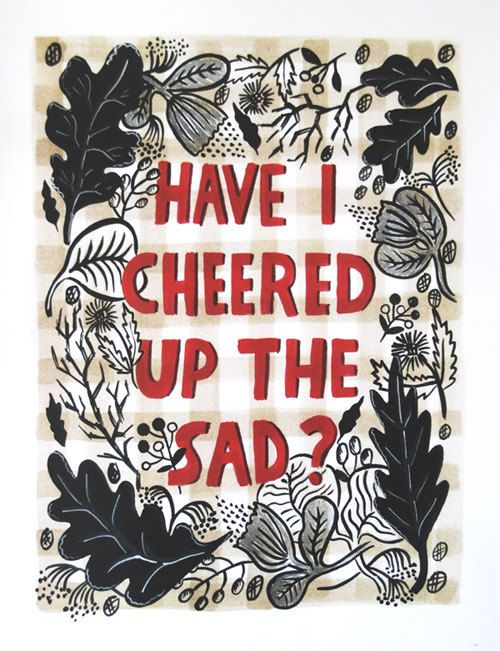 have i cheered up the sad? have i?