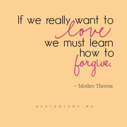 If we really want to love, we must learn how to forgive. - Mother Theresa -