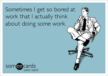 Sometimes I get so bored at work that I actually think about doing some work.