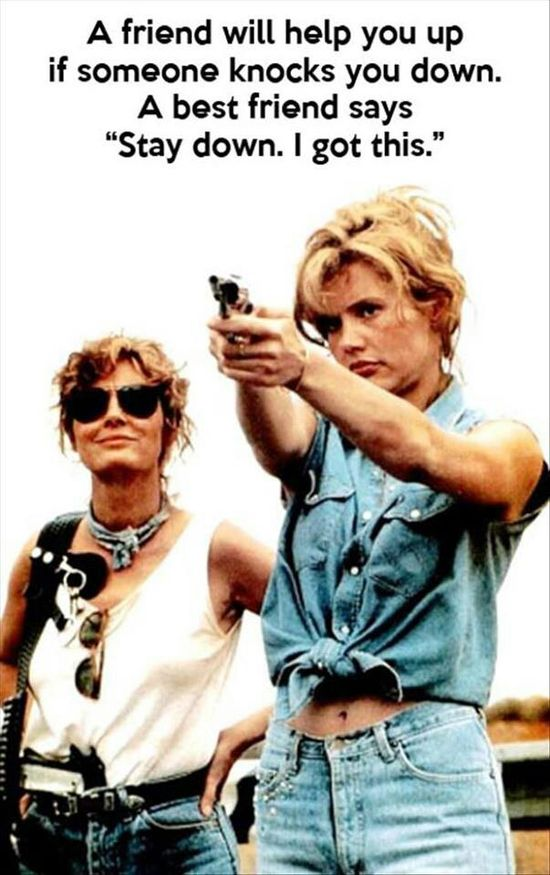 Thelma & Louise . . .yeah that'd be my bffs