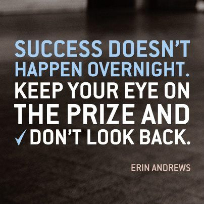 """Success doesn't happen overnight. Keep your eye on the prize and don't look back."""