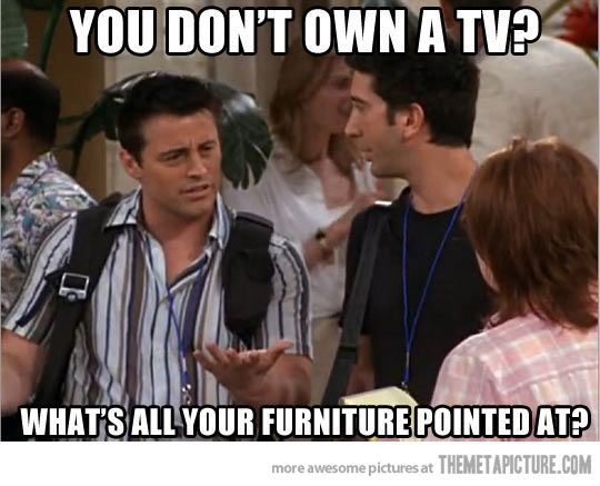 What do you mean you don't own a TV?