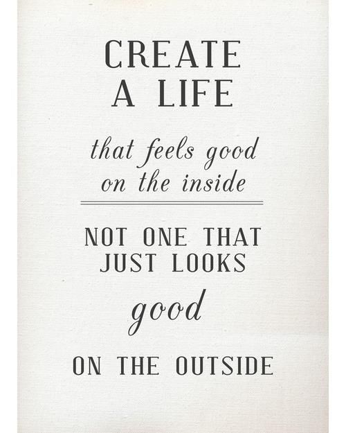 Create a life that feels good on the inside; not one that just looks good on the outside.