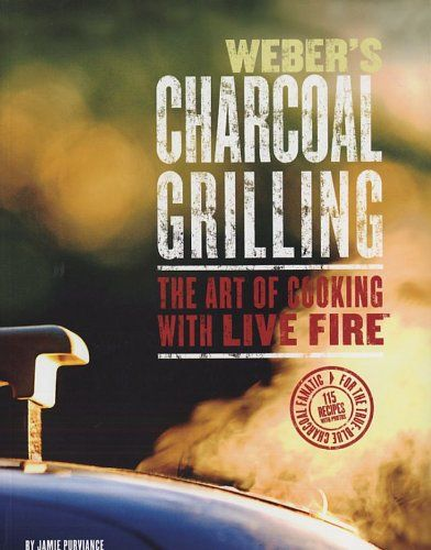 Webers Charcoal Grilling: The Art of Cooking with Live Fire by Jamie Purviance