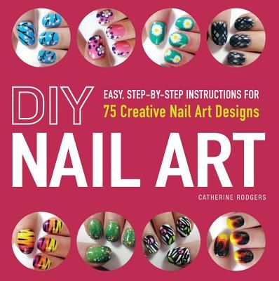 New Arrival: DIY Nail Art : 75 Creative Nail Art Designs by Catherine Rodgers