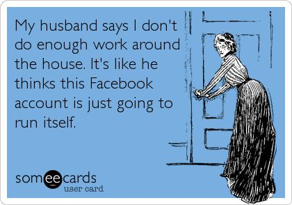 My husband says I don't do enough work around the house. It's like he thinks this Facebook account is just going to run itself. Bwahahaha!!!