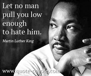"""Let no man pull you low enough to hate him."" -- Martin Luther King Jr."