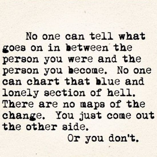 No one can tell what goes on in between the person you were and the person you become. No one can chart that blue and lonely section of hell. There are no maps of the change. You just come out the other side. Or you don't.