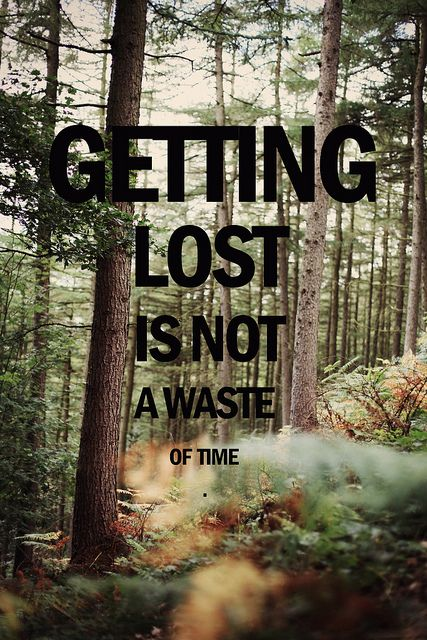 Getting lost is not a waste of time. It's an adventure.