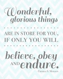 """""""Wonderful, glorious things are in store for you, if only you will believe, obey and endure"""" - Thomas S. Monson"""