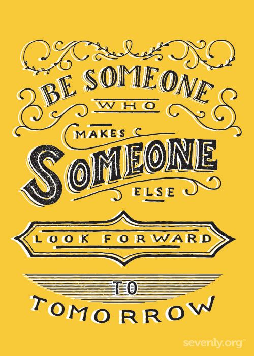 Be Someone who makes someone look forward to tomorrow