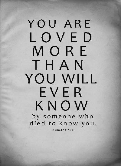 You are loved more than you will ever know...by someone who died to know you.