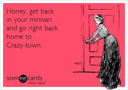 Honey, get back in your minivan and go right back home to Crazy-town   @toulousentonic #humor
