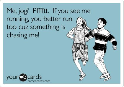 Haha...too funny! I just don't like to run;)