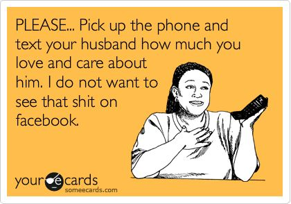 PLEASE... Pick up the phone and text your husband how much you love and care about him. I do not want to see that shit on facebook.
