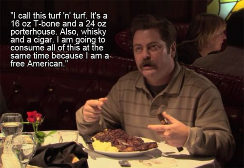 "Happy Memorial Day! ""I call this turf'n'turf. It's a 16oz Tbone & a 24oz porterhouse. Also, whiskey and a cigar. I am going to consume all of this at the same time because I am a free American."" -Ron Swanson"