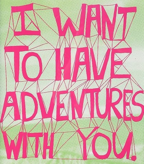 I want to have adventures with you..